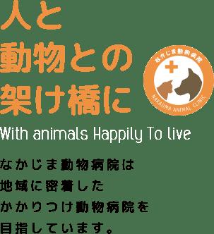 動物と幸せに暮らすために With animals Happily To live なかじま動物病院は地域に密着したかかりつけ動物病院を目指しています。